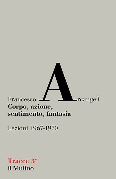 Francesco Arcangeli - Corpo, azione, sentimento, fantasia