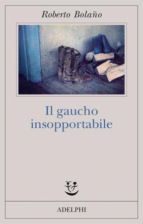 Roberto Bolaño - Il gaucho insopportabile