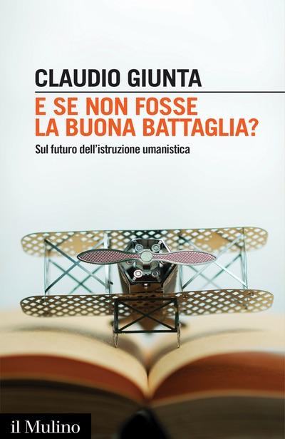 Claudio Giunta - E se non fosse la buona battaglia?