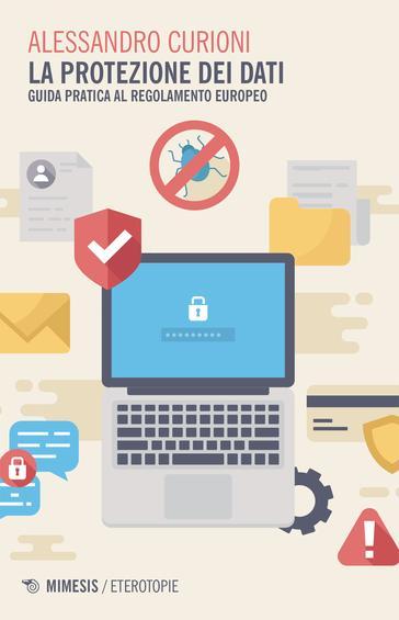 Alessandro Curioni - La protezione dei dati. Guida pratica al regolamento europeo